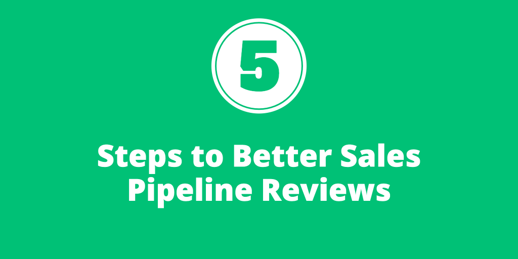 5 Steps to Better Sales Pipeline Reviews