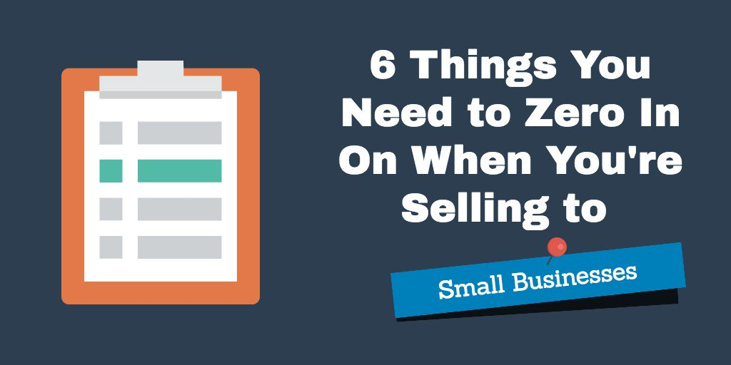 6 Things You Need to Zero In On When You're Selling to Small Businesses
