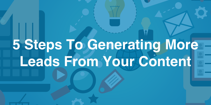 5 Steps To Generating More Leads From Your Content