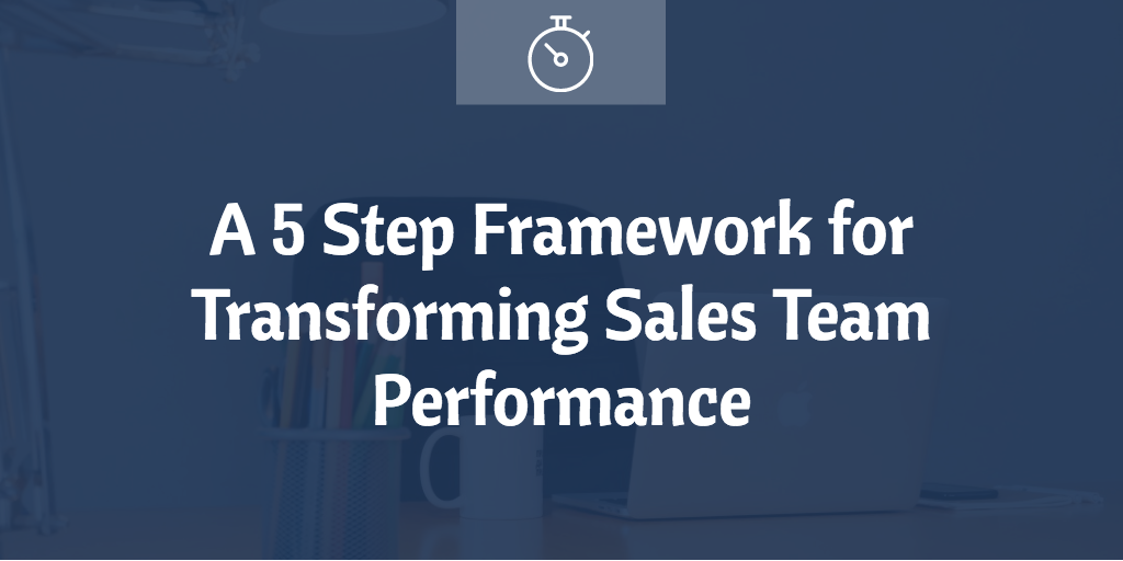 A 5 Step Framework for Transforming Sales Team Performance